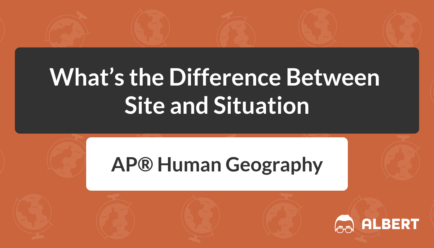 What's the Difference Between Site and Situation in AP® Human Geography |  Albert.io